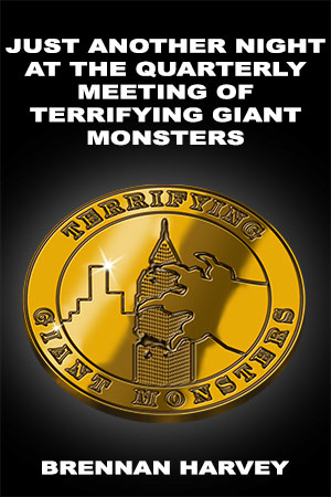 Just Another Night at the Quarterly Meeting of Terrifying Gigantic Monsters by Brennan Harvey